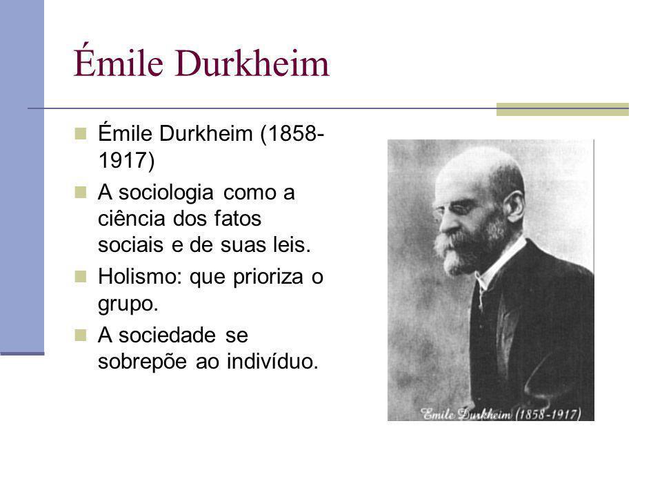 Émile Durkheim Émile Durkheim (1858- 1917) A sociologia como a ciência dos fatos sociais e de suas leis. Holismo: que prioriza o grupo. A sociedade se