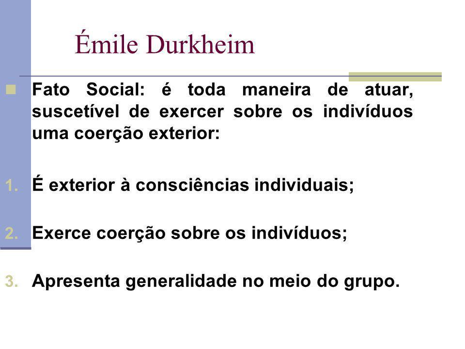 Émile Durkheim Fato Social: é toda maneira de atuar, suscetível de exercer sobre os indivíduos uma coerção exterior: 1. É exterior à consciências indi