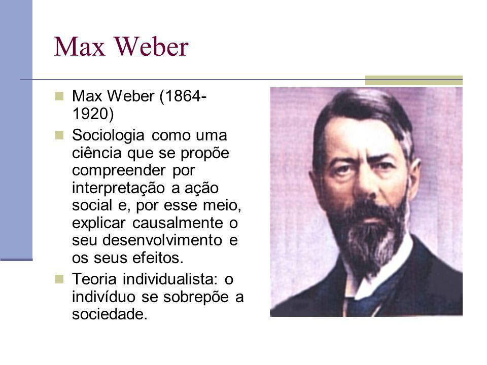 Max Weber Max Weber (1864- 1920) Sociologia como uma ciência que se propõe compreender por interpretação a ação social e, por esse meio, explicar caus