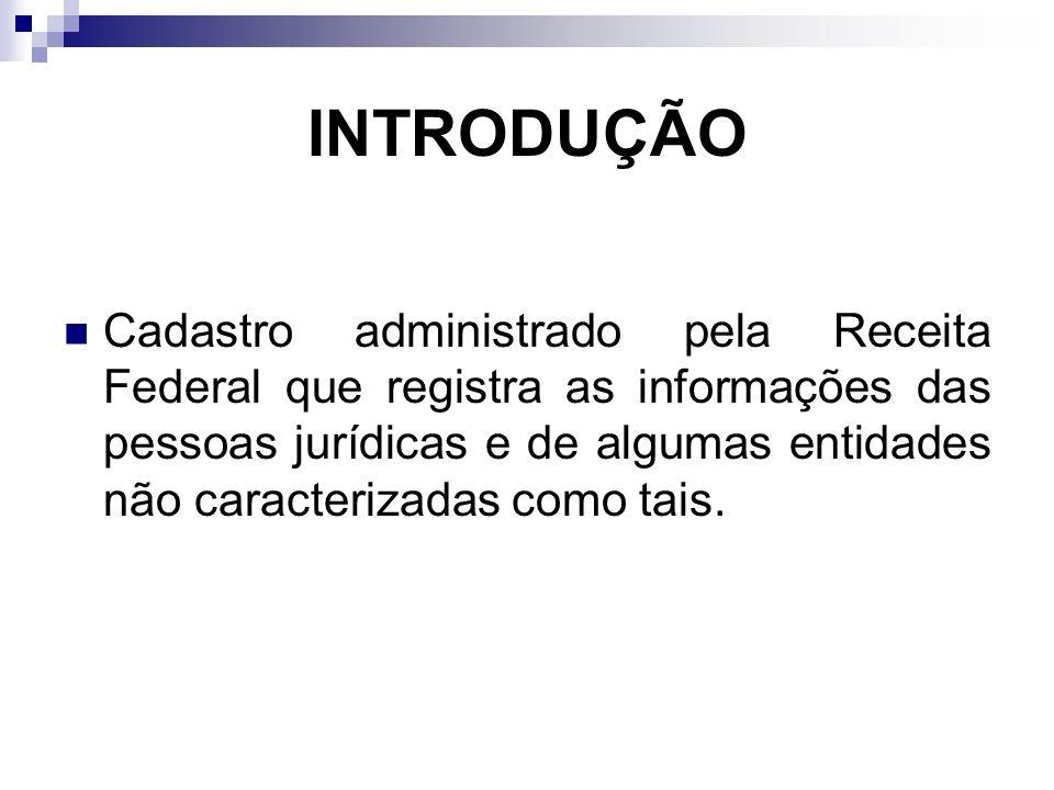 INTRODUÇÃO Cadastro administrado pela Receita Federal que registra as informações das pessoas jurídicas e de algumas entidades não caracterizadas como