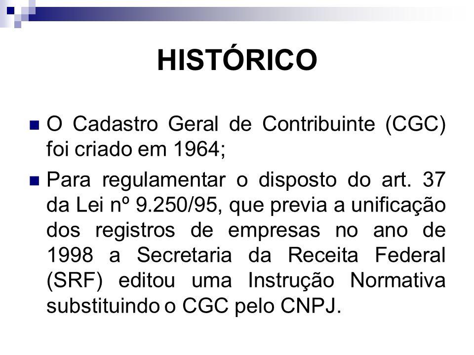 HISTÓRICO O Cadastro Geral de Contribuinte (CGC) foi criado em 1964; Para regulamentar o disposto do art. 37 da Lei nº 9.250/95, que previa a unificaç
