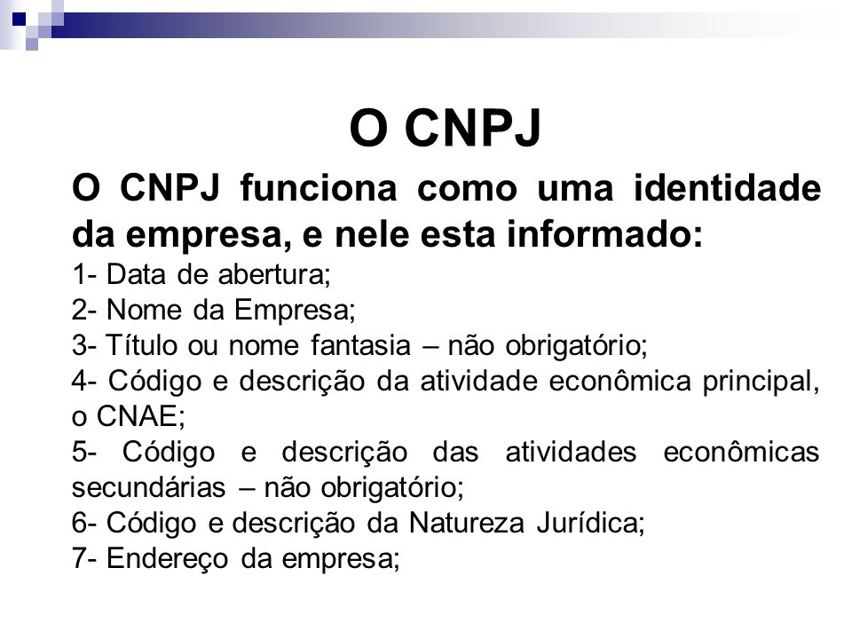 O CNPJ O CNPJ funciona como uma identidade da empresa, e nele esta informado: 1- Data de abertura; 2- Nome da Empresa; 3- Título ou nome fantasia – nã