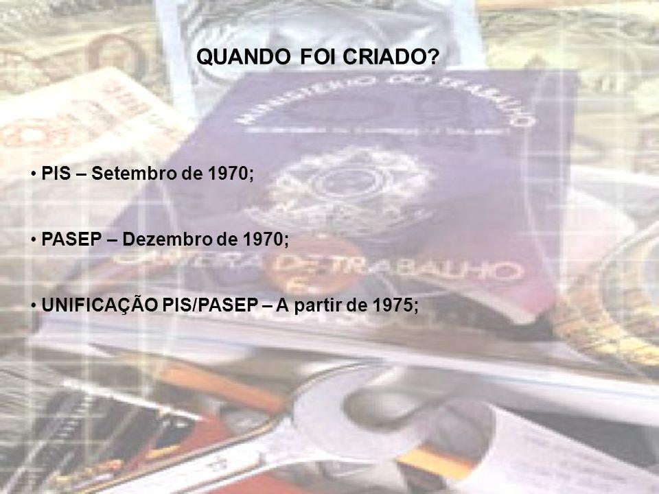 QUANDO FOI CRIADO? PIS – Setembro de 1970; PASEP – Dezembro de 1970; UNIFICAÇÃO PIS/PASEP – A partir de 1975;