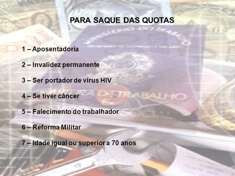 PARA SAQUE DAS QUOTAS 1 – Aposentadoria 2 – Invalidez permanente 3 – Ser portador de vírus HIV 4 – Se tiver câncer 5 – Falecimento do trabalhador 6 –