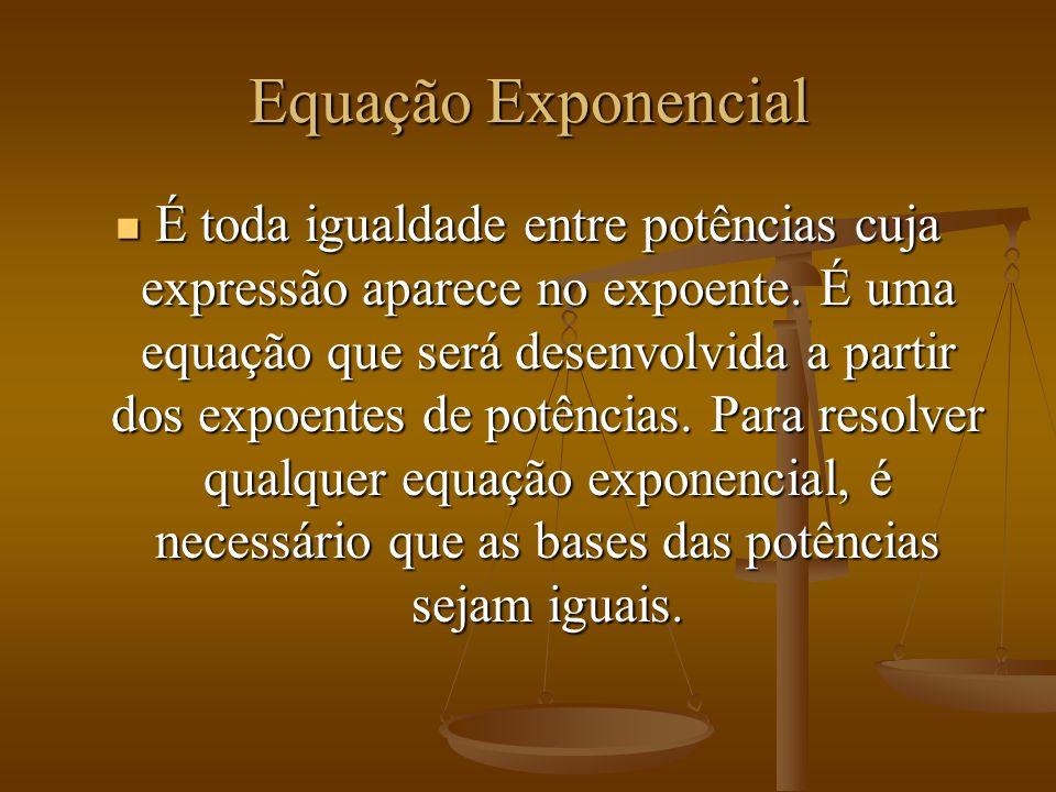 Equação Exponencial É toda igualdade entre potências cuja expressão aparece no expoente.