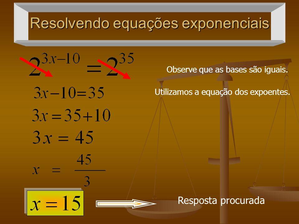 Resolvendo equações exponenciais Observe que as bases são iguais. Utilizamos a equação dos expoentes. Resposta procurada