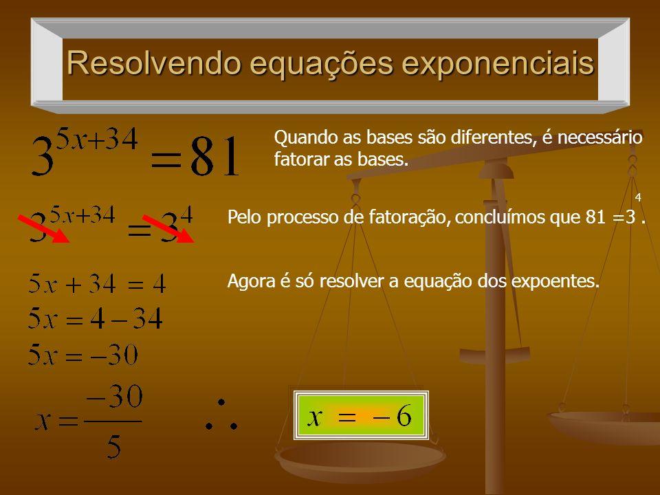 Resolvendo equações exponenciais Quando as bases são diferentes, é necessário fatorar as bases. 4 Pelo processo de fatoração, concluímos que 81 =3. Ag