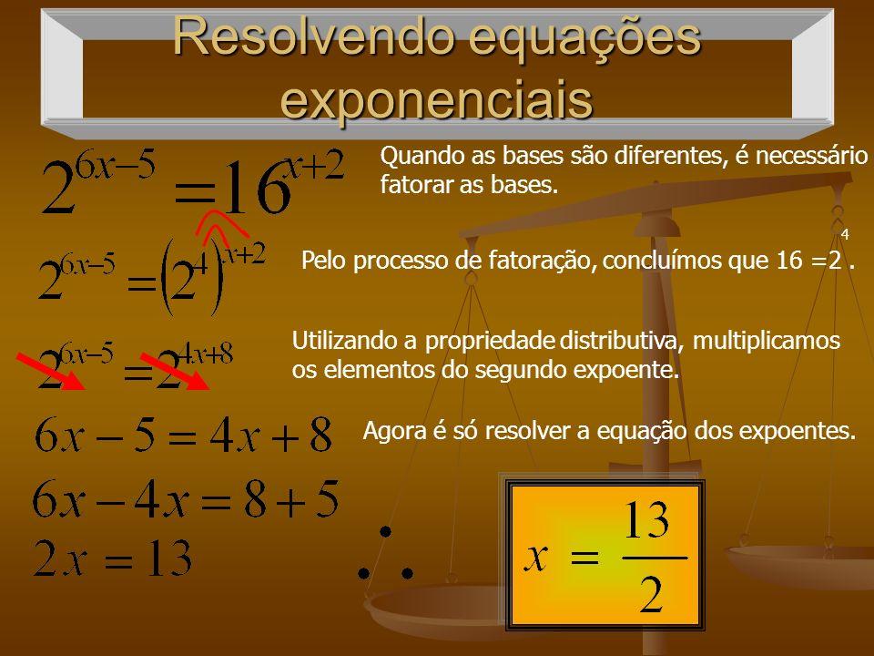 Resolvendo equações exponenciais Quando as bases são diferentes, é necessário fatorar as bases.