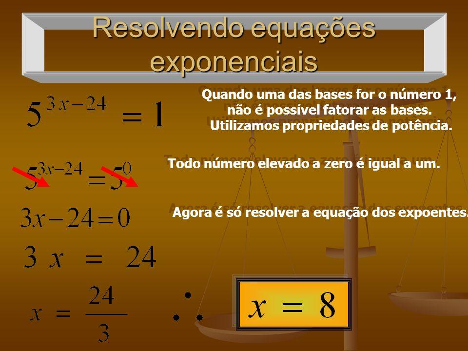 Resolvendo equações exponenciais Quando uma das bases for o número 1, não é possível fatorar as bases. Utilizamos propriedades de potência. Quando uma