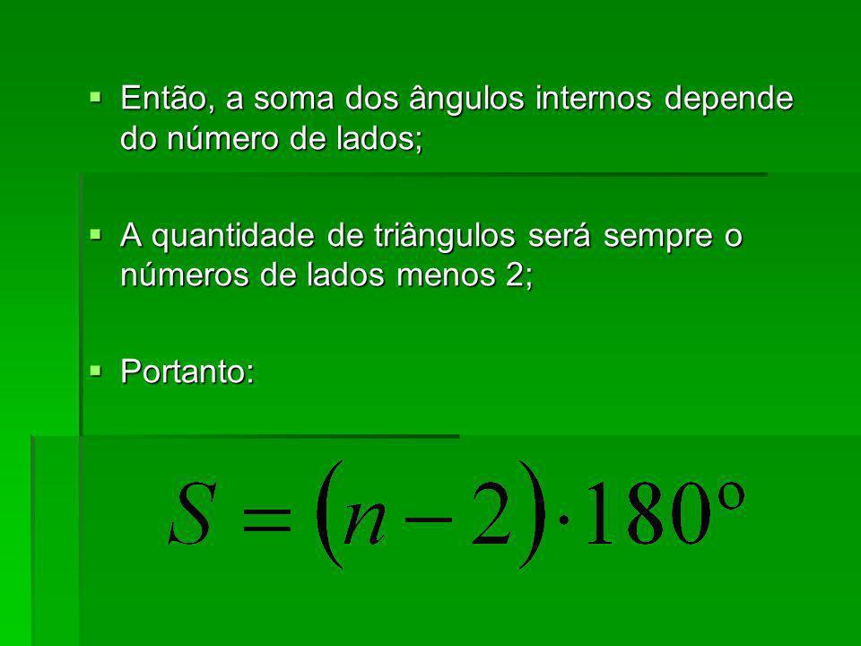 Então, a soma dos ângulos internos depende do número de lados; Então, a soma dos ângulos internos depende do número de lados; A quantidade de triângul