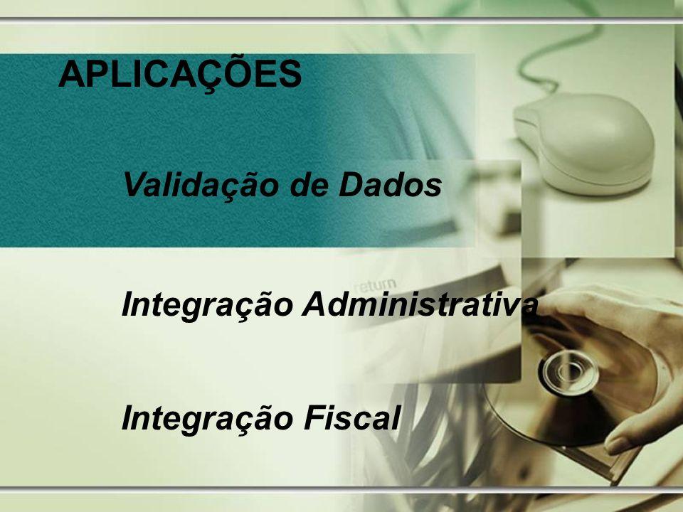 APLICAÇÕES Validação de Dados Integração Administrativa Integração Fiscal