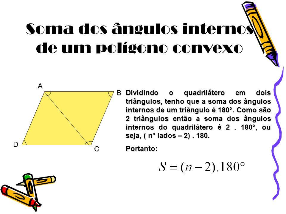 Soma dos ângulos internos de um polígono convexo A B C D Dividindo o quadrilátero em dois triângulos, tenho que a soma dos ângulos internos de um triâ