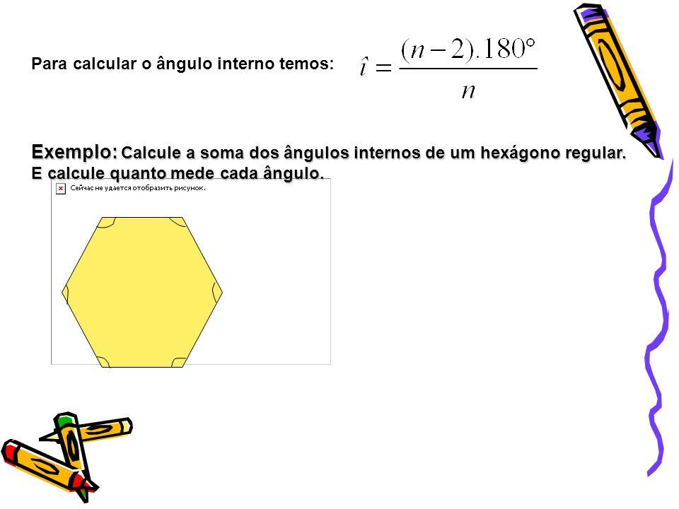 Para calcular o ângulo interno temos: Exemplo: Calcule a soma dos ângulos internos de um hexágono regular. E calcule quanto mede cada ângulo.