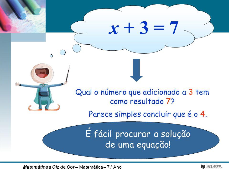 Qual o número que adicionado a 3 tem como resultado 7? É fácil procurar a solução de uma equação! Parece simples concluir que é o 4. x + 3 = 7 Matemát