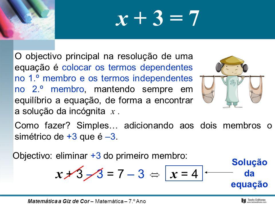 Por vezes teremos equações que merecem uma maior atenção na sua resolução, pois apresentam-se um pouco mais complexas: 2 x – 5 = x + 11 Comecemos por eliminar o termo dependente, x, do 2.º membro, adicionando a ambos os membros o simétrico de x : Agora teremos que eliminar – 5 do 1.º membro adicionando a ambos os membros o seu simétrico, + 5: 2 x – 5 – x = x + 11 – x x = +16 x – 5 + 5 = +11 + 5 2x – 5 = x + 11 Matemática a Giz de Cor – Matemática – 7.º Ano x – 5 = +11