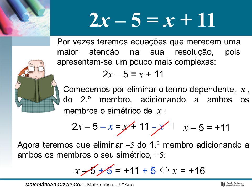 Por vezes teremos equações que merecem uma maior atenção na sua resolução, pois apresentam-se um pouco mais complexas: 2 x – 5 = x + 11 Comecemos por