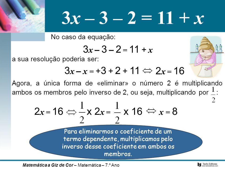 3x – 3 – 2 = 11 + x No caso da equação: 3 x – x = + 3 + 2 + 11 2 x = 16 x 2 x = x 16 x = 8 a sua resolução poderia ser: Para eliminarmos o coeficiente