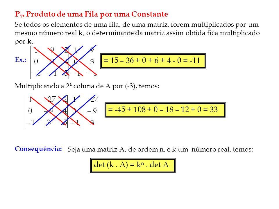 P 7. Produto de uma Fila por uma Constante Se todos os elementos de uma fila, de uma matriz, forem multiplicados por um mesmo número real k, o determi