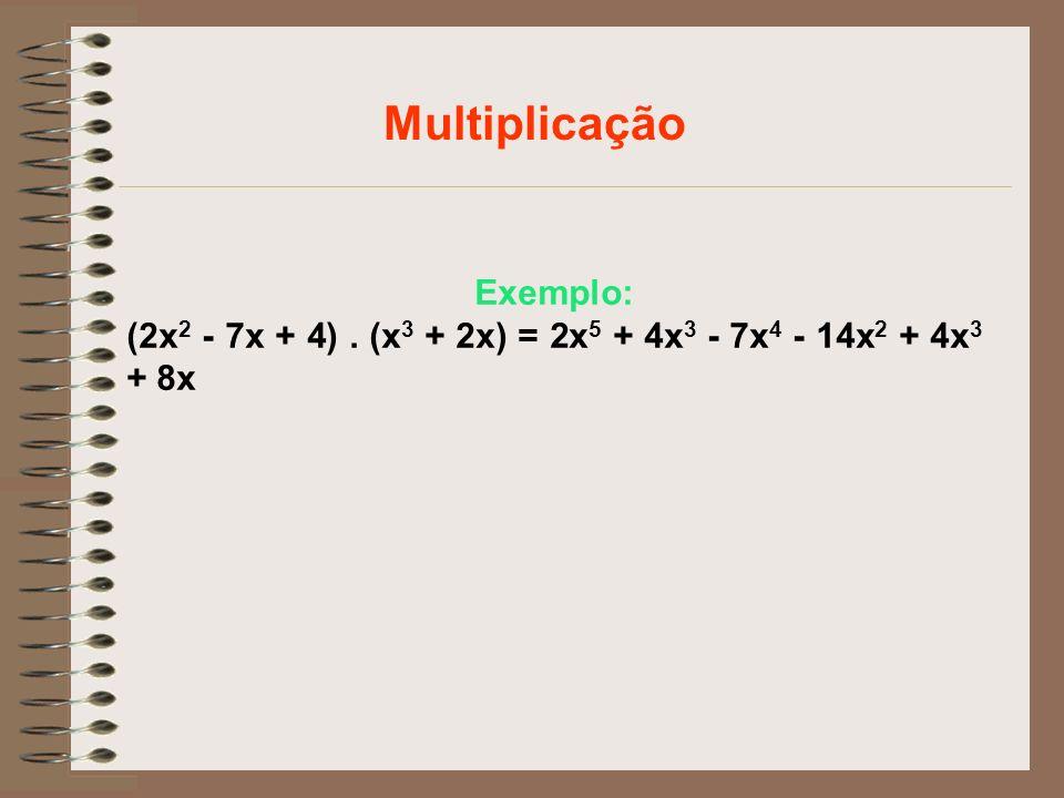 Exemplo: (2x 2 - 7x + 4). (x 3 + 2x) = 2x 5 + 4x 3 - 7x 4 - 14x 2 + 4x 3 + 8x Multiplicação