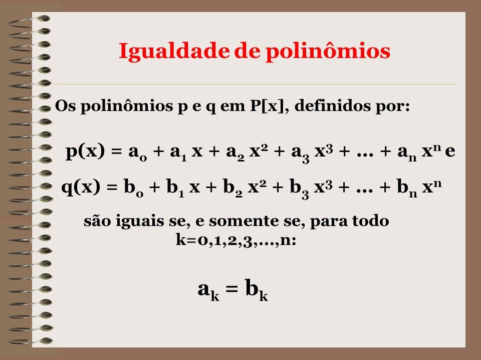 Igualdade de polinômios Os polinômios p e q em P[x], definidos por: p(x) = a o + a 1 x + a 2 x 2 + a 3 x 3 +... + a n x n e q(x) = b o + b 1 x + b 2 x