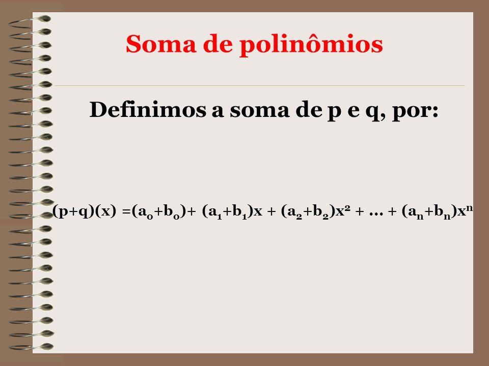 Soma de polinômios (p+q)(x) =(a o +b o )+ (a 1 +b 1 )x + (a 2 +b 2 )x 2 +... + (a n +b n )x n Definimos a soma de p e q, por: