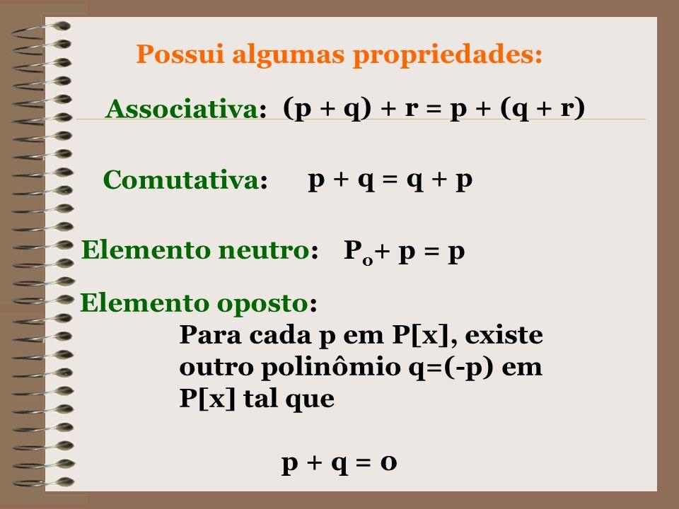 Possui algumas propriedades: Associativa: (p + q) + r = p + (q + r) Comutativa: p + q = q + p Elemento neutro: P o + p = p Elemento oposto: Para cada
