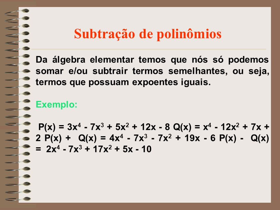 Da álgebra elementar temos que nós só podemos somar e/ou subtrair termos semelhantes, ou seja, termos que possuam expoentes iguais. Exemplo: P(x) = 3x