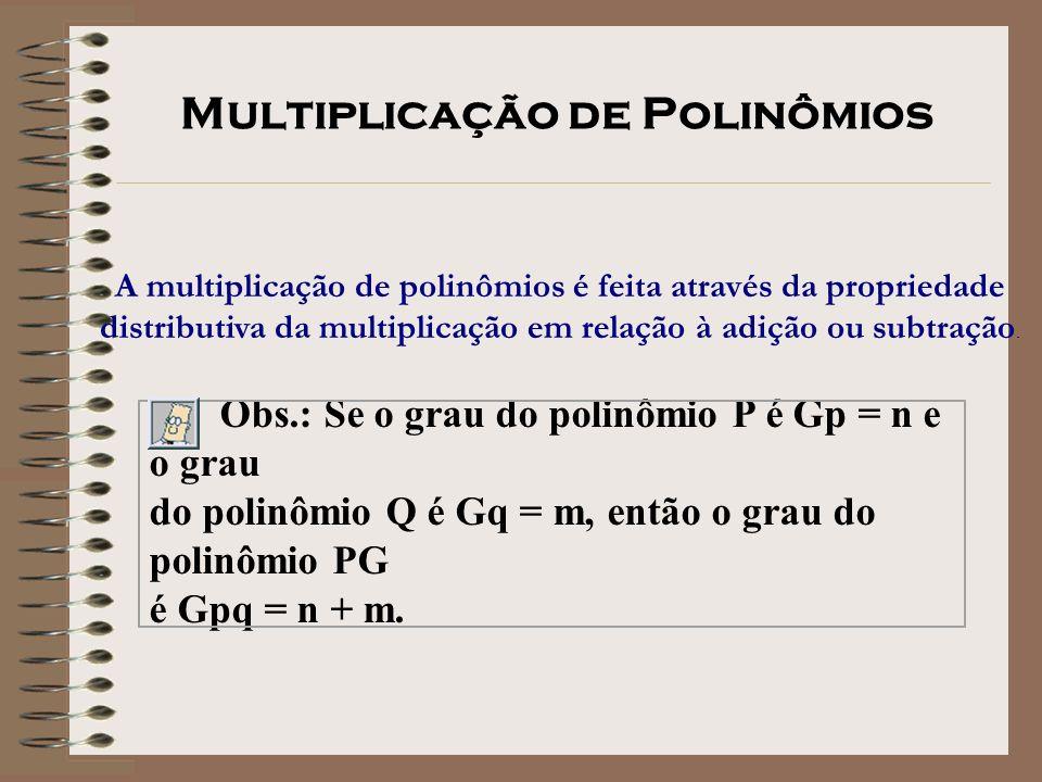 A multiplicação de polinômios é feita através da propriedade distributiva da multiplicação em relação à adição ou subtração. Obs.: Se o grau do polinô