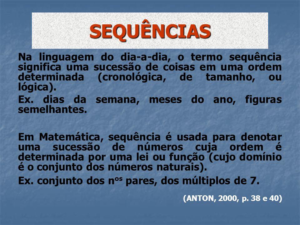 SEQUÊNCIAS Na linguagem do dia-a-dia, o termo sequência significa uma sucessão de coisas em uma ordem determinada (cronológica, de tamanho, ou lógica)
