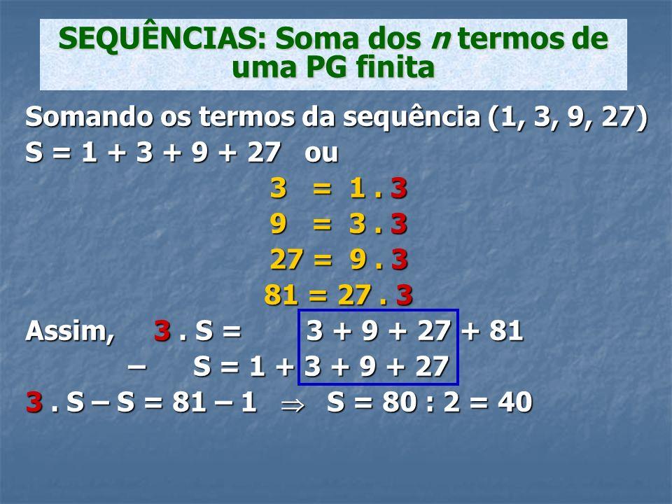 Somando os termos da sequência (1, 3, 9, 27) S = 1 + 3 + 9 + 27 ou 3 = 1. 3 9 = 3. 3 27 = 9. 3 81 = 27. 3 Assim, 3. S = 3 + 9 + 27 + 81 – S = 1 + 3 +
