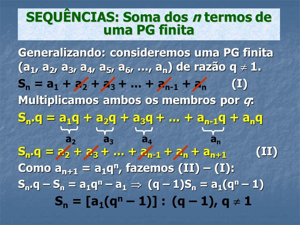 Generalizando: consideremos uma PG finita (a 1, a 2, a 3, a 4, a 5, a 6,..., a n ) de razão q 1. (I) S n = a 1 + a 2 + a 3 +... + a n-1 + a n (I) Mult