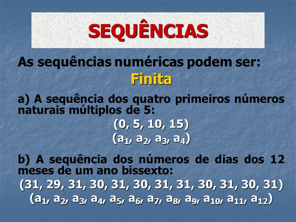 As sequências numéricas podem ser:Finita a) A sequência dos quatro primeiros números naturais múltiplos de 5: (0, 5, 10, 15) (a 1, a 2, a 3, a 4 ) b)
