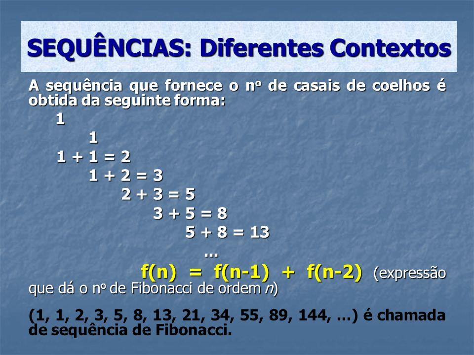 A sequência que fornece o n o de casais de coelhos é obtida da seguinte forma: 1 1 1 + 1 = 2 1 + 1 = 2 1 + 2 = 3 1 + 2 = 3 2 + 3 = 5 2 + 3 = 5 3 + 5 =