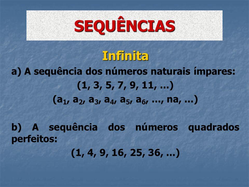 Infinita a) A sequência dos números naturais ímpares: (1, 3, 5, 7, 9, 11,...) (a 1, a 2, a 3, a 4, a 5, a 6,..., na,...) b) A sequência dos números qu