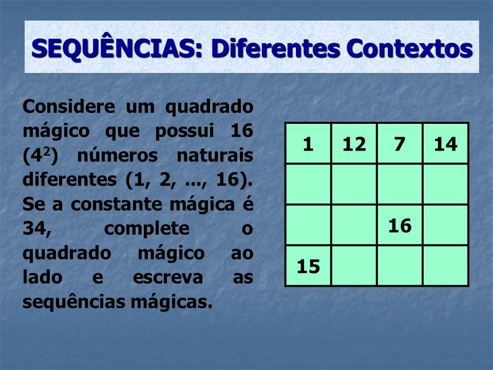 SEQUÊNCIAS: Diferentes Contextos Considere um quadrado mágico que possui 16 (4 2 ) números naturais diferentes (1, 2,..., 16). Se a constante mágica é