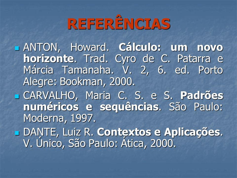 REFERÊNCIAS ANTON, Howard. Cálculo: um novo horizonte. Trad. Cyro de C. Patarra e Márcia Tamanaha. V. 2, 6. ed. Porto Alegre: Bookman, 2000. ANTON, Ho