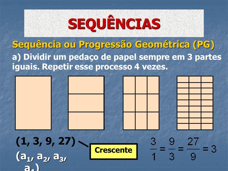 Sequência ou Progressão Geométrica (PG) a) Dividir um pedaço de papel sempre em 3 partes iguais. Repetir esse processo 4 vezes. SEQUÊNCIAS Crescente (
