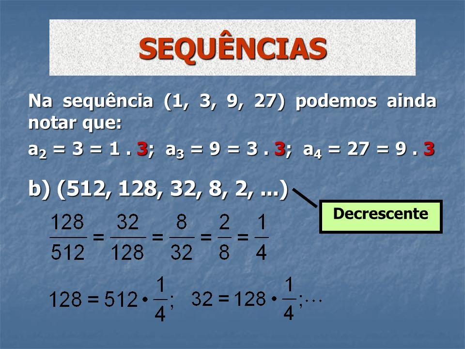 b) (512, 128, 32, 8, 2,...) SEQUÊNCIAS Decrescente Na sequência (1, 3, 9, 27) podemos ainda notar que: a 2 = 3 = 1. 3; a 3 = 9 = 3. 3; a 4 = 27 = 9. 3