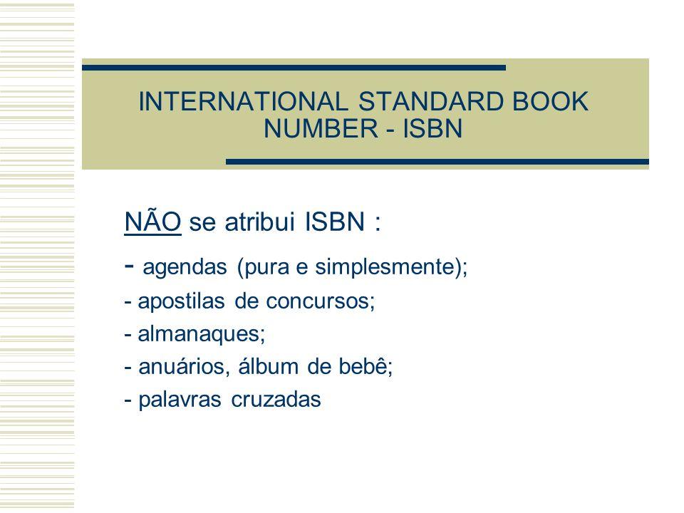 INTERNATIONAL STANDARD BOOK NUMBER - ISBN NÃO se atribui ISBN : - agendas (pura e simplesmente); - apostilas de concursos; - almanaques; - anuários, á