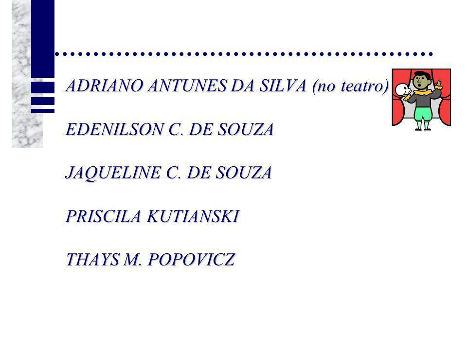 ADRIANO ANTUNES DA SILVA (no teatro) EDENILSON C. DE SOUZA JAQUELINE C. DE SOUZA PRISCILA KUTIANSKI THAYS M. POPOVICZ