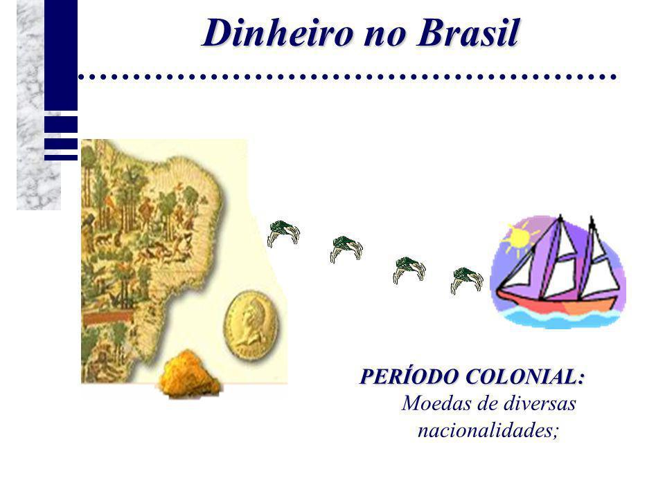 Dinheiro no Brasil PERÍODO COLONIAL: Moedas de diversas nacionalidades;