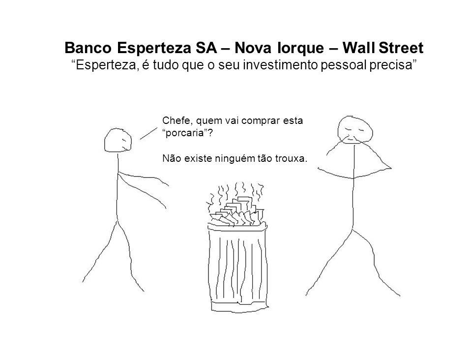 Banco Esperteza SA – Nova Iorque – Wall Street Esperteza, é tudo que o seu investimento pessoal precisa Chefe, quem vai comprar esta porcaria.