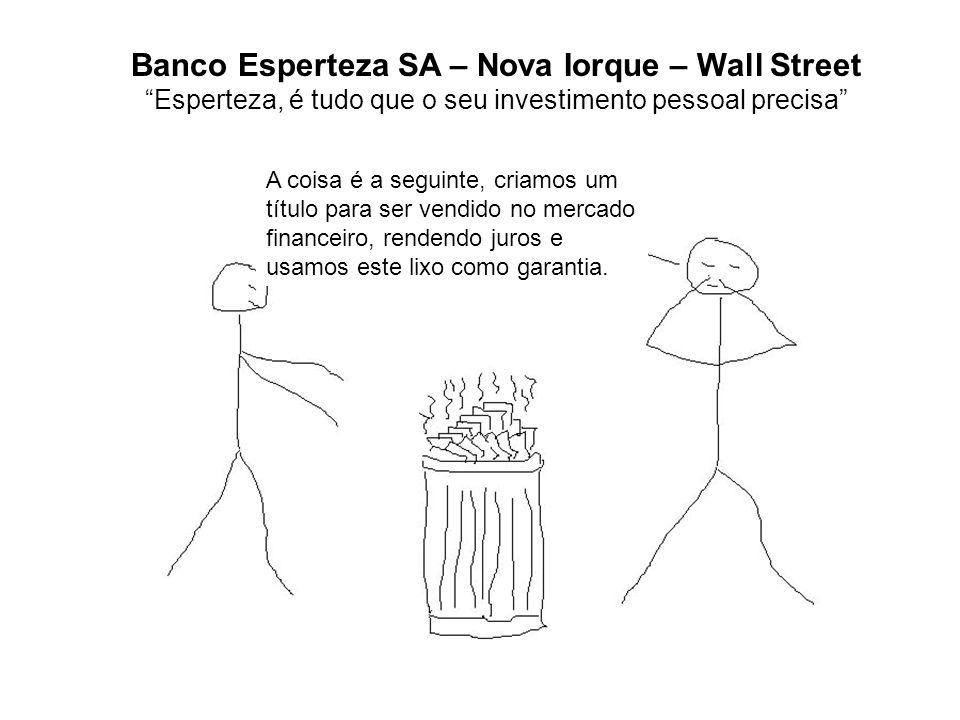 Banco Esperteza SA – Nova Iorque – Wall Street Esperteza, é tudo que o seu investimento pessoal precisa A coisa é a seguinte, criamos um título para ser vendido no mercado financeiro, rendendo juros e usamos este lixo como garantia.