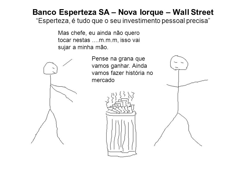 Banco Esperteza SA – Nova Iorque – Wall Street Esperteza, é tudo que o seu investimento pessoal precisa Mas chefe, eu ainda não quero tocar nestas....m.m.m, isso vai sujar a minha mão.