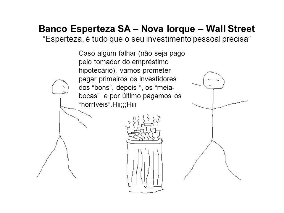 Banco Esperteza SA – Nova Iorque – Wall Street Esperteza, é tudo que o seu investimento pessoal precisa Caso algum falhar (não seja pago pelo tomador do empréstimo hipotecário), vamos prometer pagar primeiros os investidores dos bons, depois, os meia- bocas e por último pagamos os horríveis.Hii;;;Hiii