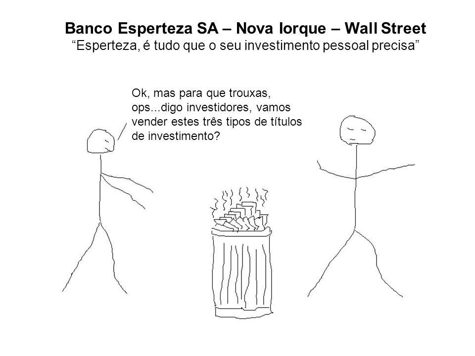 Banco Esperteza SA – Nova Iorque – Wall Street Esperteza, é tudo que o seu investimento pessoal precisa Ok, mas para que trouxas, ops...digo investidores, vamos vender estes três tipos de títulos de investimento?