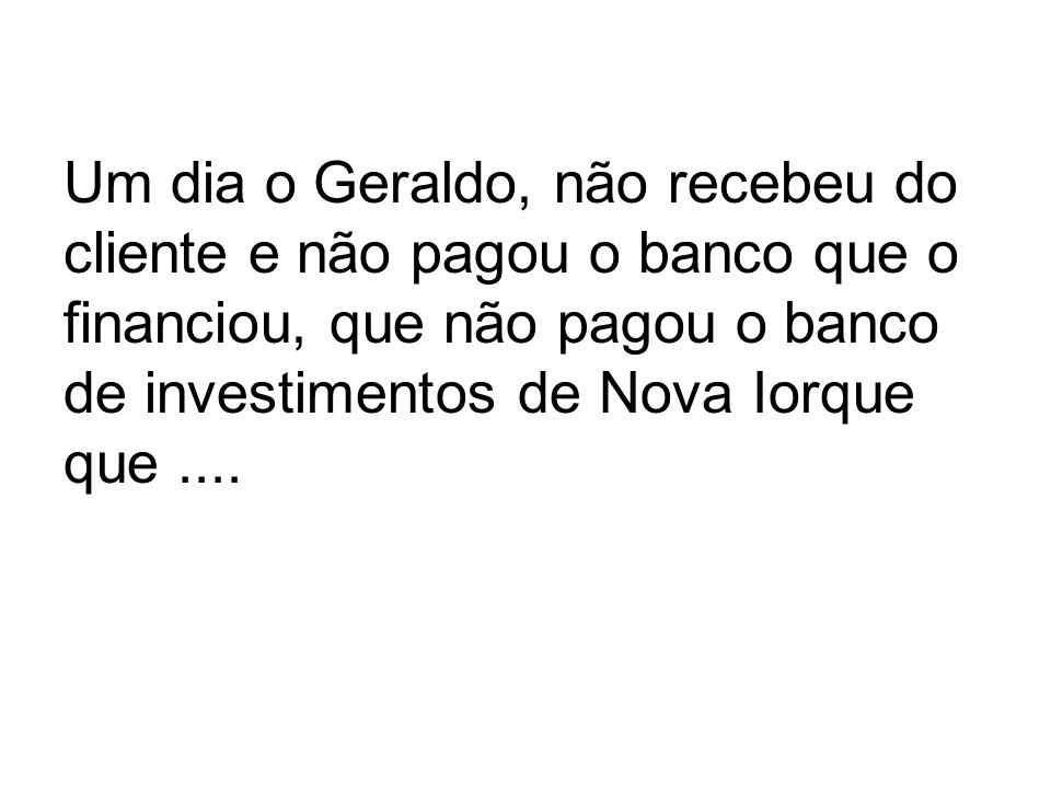 Um dia o Geraldo, não recebeu do cliente e não pagou o banco que o financiou, que não pagou o banco de investimentos de Nova Iorque que....