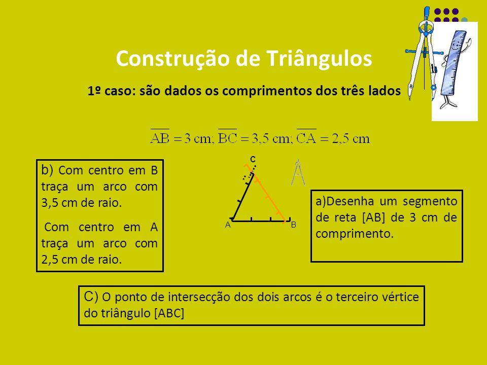 Construção de Triângulos 1º caso: são dados os comprimentos dos três lados a)Desenha um segmento de reta [AB] de 3 cm de comprimento. AB b) Com centro