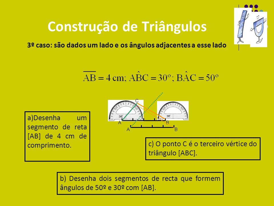 Construção de Triângulos 3º caso: são dados um lado e os ângulos adjacentes a esse lado AB a)Desenha um segmento de reta [AB] de 4 cm de comprimento.