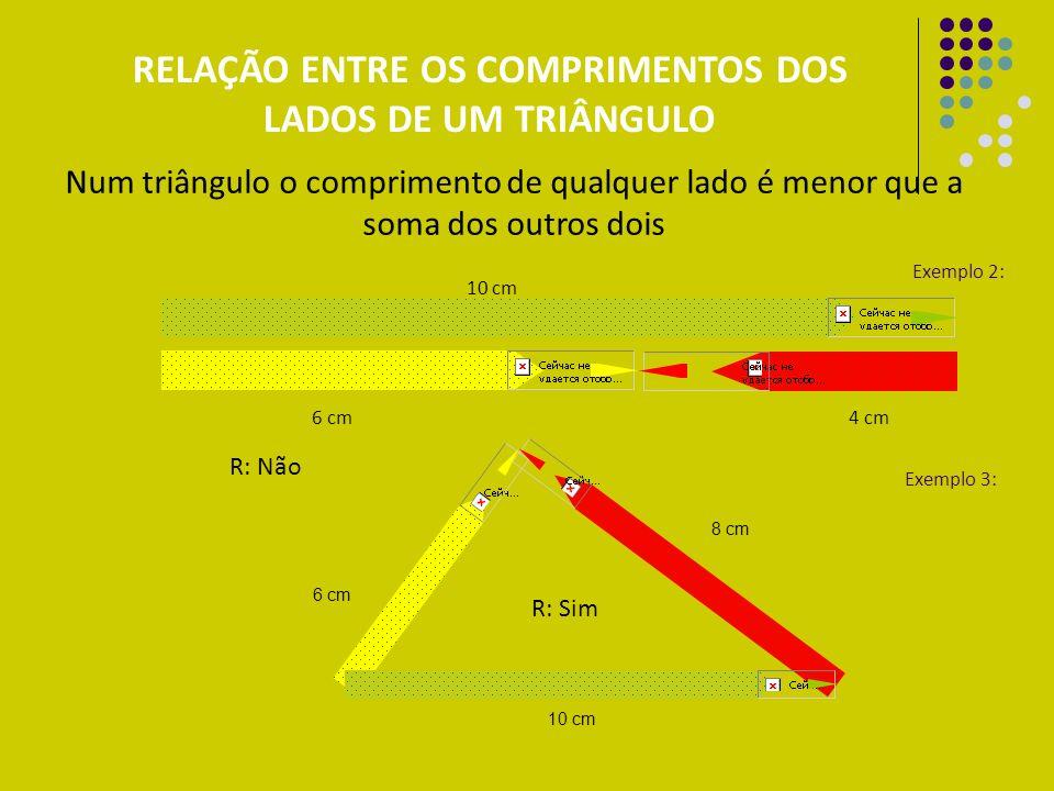 10 cm 4 cm 6 cm Exemplo 2: Exemplo 3: R: Não 6 cm 10 cm 8 cm R: Sim RELAÇÃO ENTRE OS COMPRIMENTOS DOS LADOS DE UM TRIÂNGULO Num triângulo o compriment